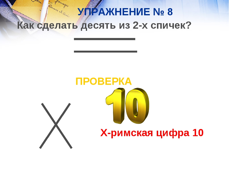 УПРАЖНЕНИЕ № 8 Как сделать десять из 2-х спичек? ПРОВЕРКА X-римская цифра 10