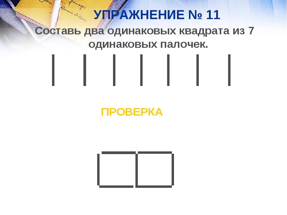 УПРАЖНЕНИЕ № 11 Составь два одинаковых квадрата из 7 одинаковых палочек. ПРОВ...
