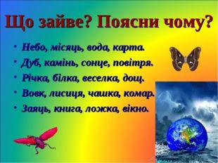Що зайве? Поясни чому? Небо, місяць, вода, карта. Дуб, камінь, сонце, повітря