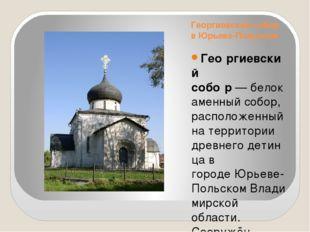 Георгиевский собор в Юрьеве-Польском Гео́ргиевский собо́р—белокаменныйсобо
