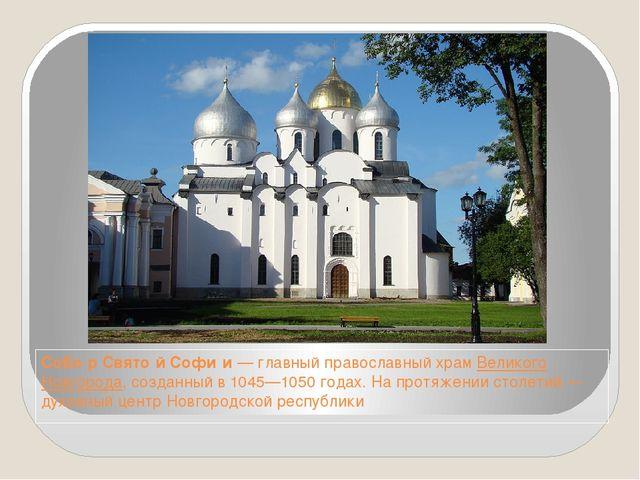 Собо́р Свято́й Софи́и— главный православный храмВеликого Новгорода, созданн...