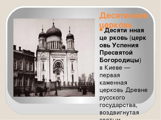 Десятинная церковь Десяти́нная це́рковь(церковь Успения Пресвятой Богородицы...