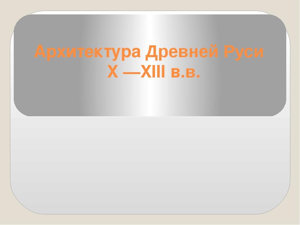 Архитектура Древней Руси X —XIII в.в.