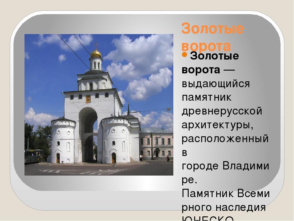 Золотые ворота Золотые ворота— выдающийся памятник древнерусской архитектуры...