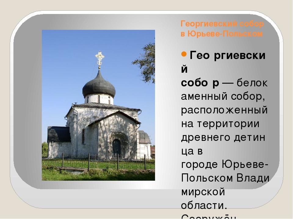 Георгиевский собор в Юрьеве-Польском Гео́ргиевский собо́р—белокаменныйсобо...