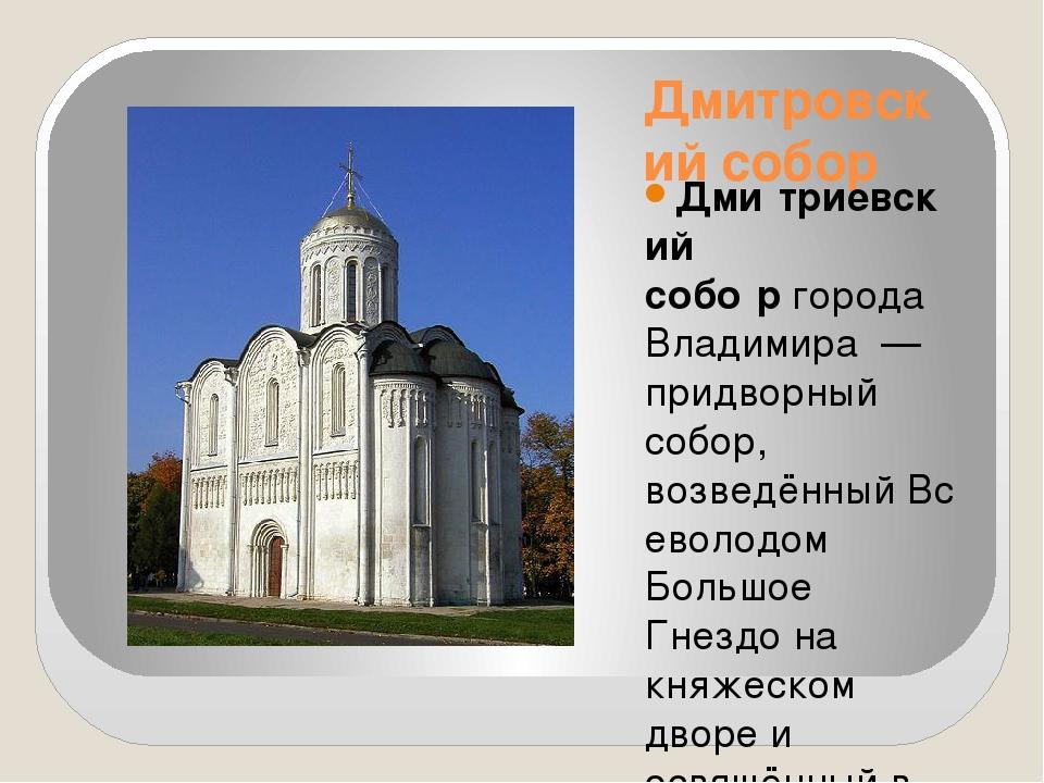 Дмитровский собор Дми́триевский собо́ргородаВладимира— придворный собор,...