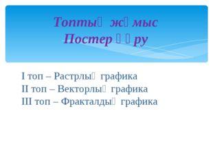Топтық жұмыс Постер құру І топ – Растрлық графика ІІ топ – Векторлық графика