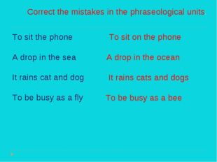 Correct the mistakes in the phraseological units. To sit the phone A drop in