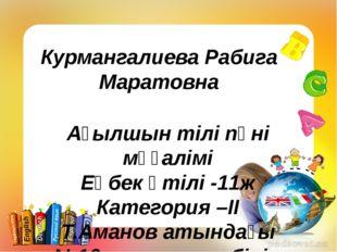 Курмангалиева Рабига Маратовна Ағылшын тілі пәні мұғалімі Еңбек өтілі -11ж Ка