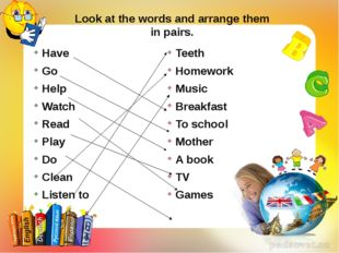 Look at the words and arrange them in pairs. Have Go Help Watch Read Play Do