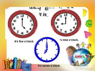 What time is it ? It is_______ It's nine o'clock. It's five o'clock. It's sev