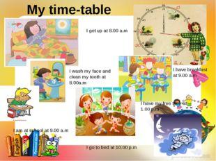 My time-table I get up at 8.00 a.m I wash my face and clean my teeth at 8.00a
