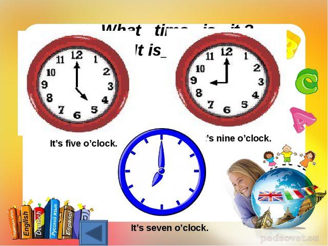 What time is it ? It is_______ It's nine o'clock. It's five o'clock. It's sev...