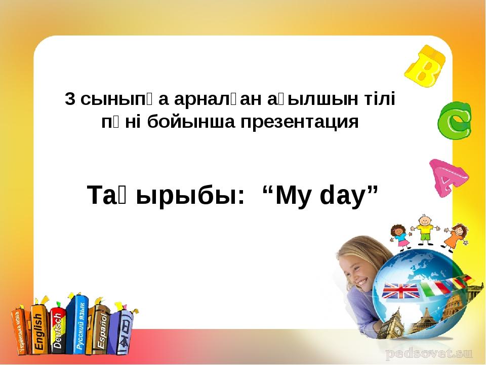 """3 сыныпқа арналған ағылшын тілі пәні бойынша презентация Тақырыбы: """"My day"""""""