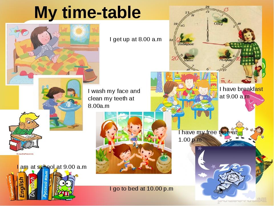 My time-table I get up at 8.00 a.m I wash my face and clean my teeth at 8.00a...