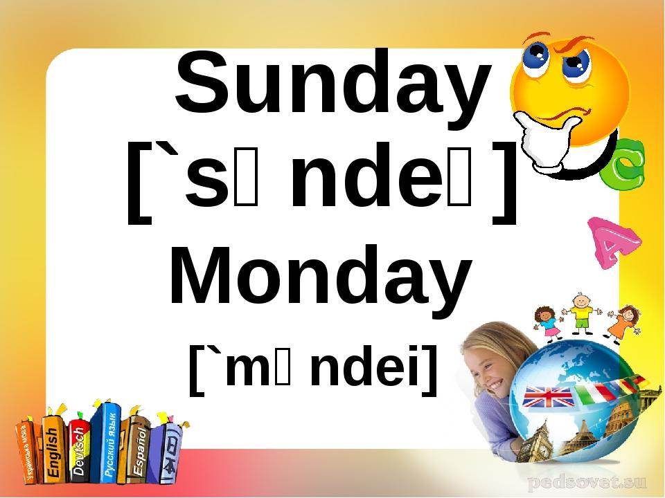 Sunday [`sʌndeɪ] Monday [`mʌndei]