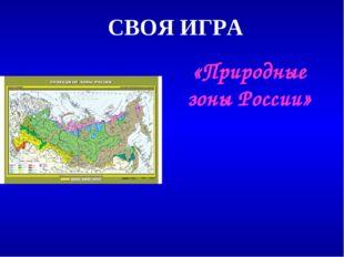 СВОЯ ИГРА «Природные зоны России»