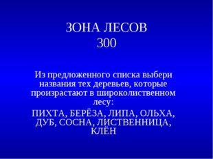 ЗОНА ЛЕСОВ 300 Из предложенного списка выбери названия тех деревьев, которые