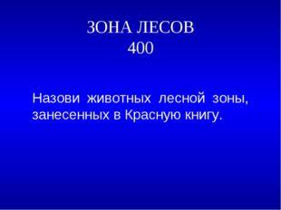 ЗОНА ЛЕСОВ 400 Назови животных лесной зоны, занесенных в Красную книгу.