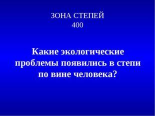 ЗОНА СТЕПЕЙ 400 Какие экологические проблемы появились в степи по вине челове