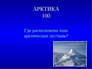 АРКТИКА 100 Где расположена зона арктических пустынь?