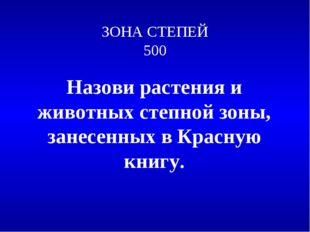 ЗОНА СТЕПЕЙ 500 Назови растения и животных степной зоны, занесенных в Красную
