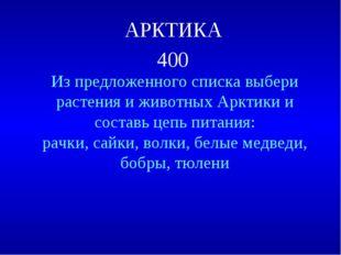 АРКТИКА 400 Из предложенного списка выбери растения и животных Арктики и сост