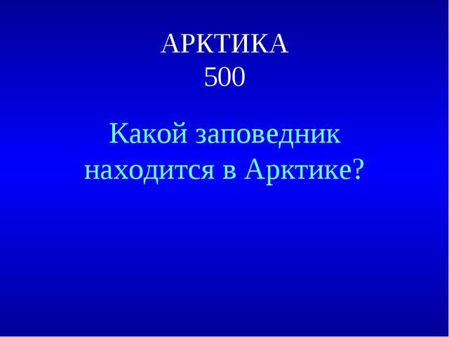 АРКТИКА 500 Какой заповедник находится в Арктике?