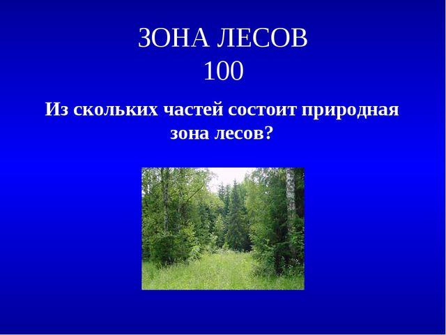 ЗОНА ЛЕСОВ 100 Из скольких частей состоит природная зона лесов?