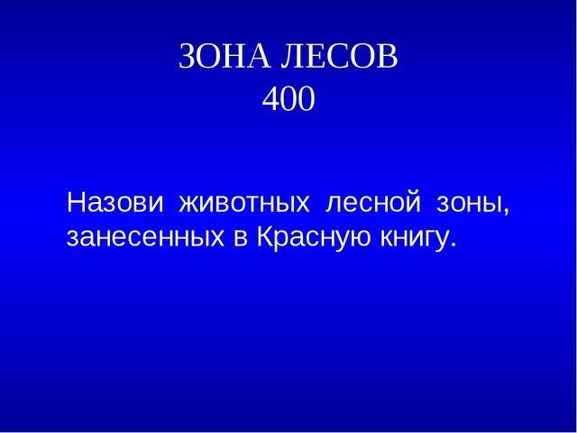 ЗОНА ЛЕСОВ 400 Назови животных лесной зоны, занесенных в Красную книгу. ...