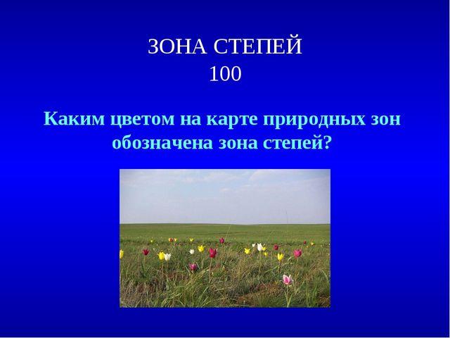 ЗОНА СТЕПЕЙ 100 Каким цветом на карте природных зон обозначена зона степей?