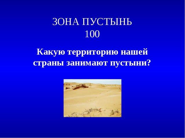 ЗОНА ПУСТЫНЬ 100 Какую территорию нашей страны занимают пустыни?