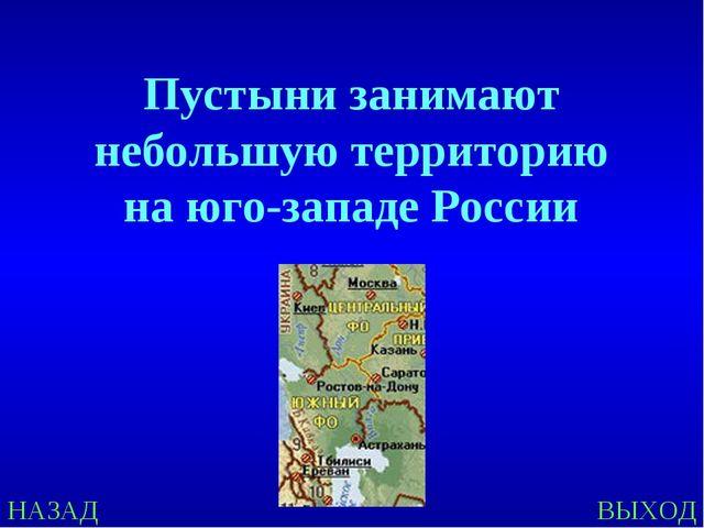 НАЗАД ВЫХОД Пустыни занимают небольшую территорию на юго-западе России