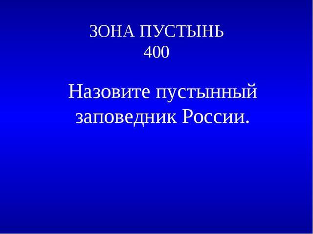 ЗОНА ПУСТЫНЬ 400 Назовите пустынный заповедник России.