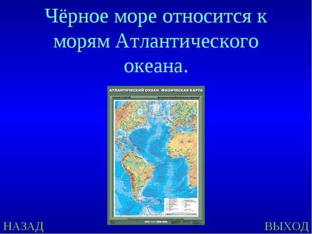 НАЗАД ВЫХОД Чёрное море относится к морям Атлантического океана.