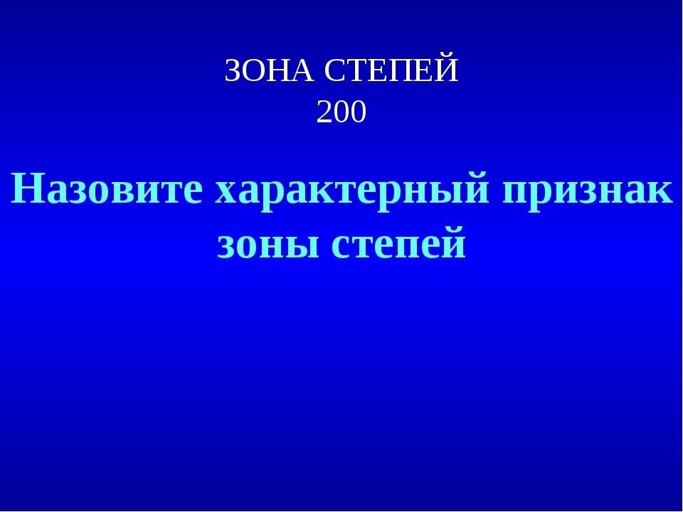 ЗОНА СТЕПЕЙ 200 Назовите характерный признак зоны степей