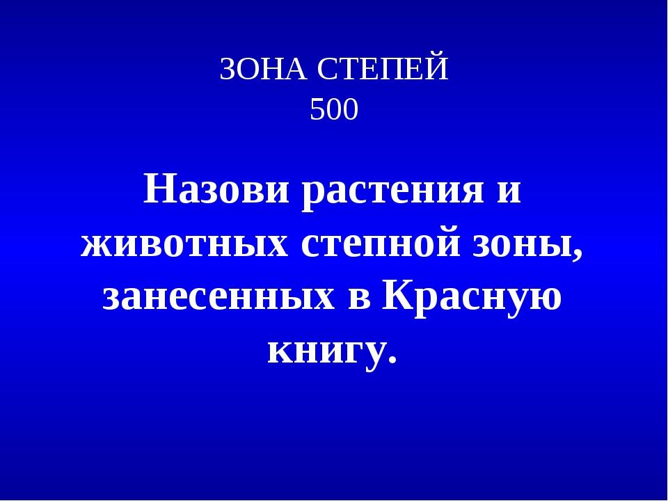 ЗОНА СТЕПЕЙ 500 Назови растения и животных степной зоны, занесенных в Красную...