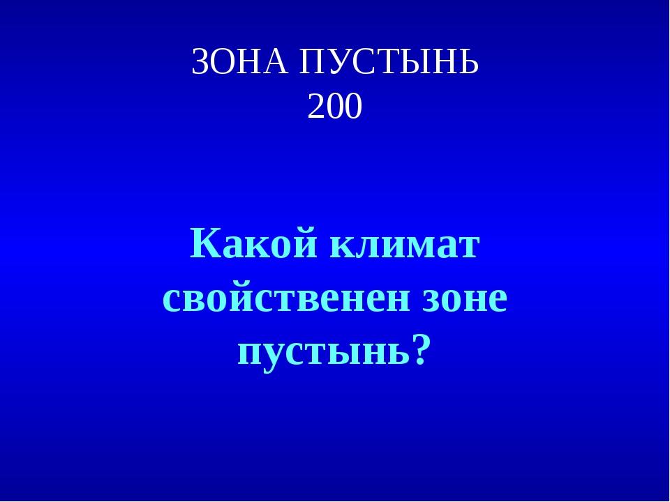 ЗОНА ПУСТЫНЬ 200 Какой климат свойственен зоне пустынь?