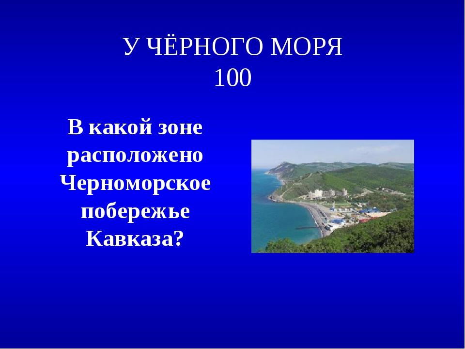 У ЧЁРНОГО МОРЯ 100 В какой зоне расположено Черноморское побережье Кавказа?