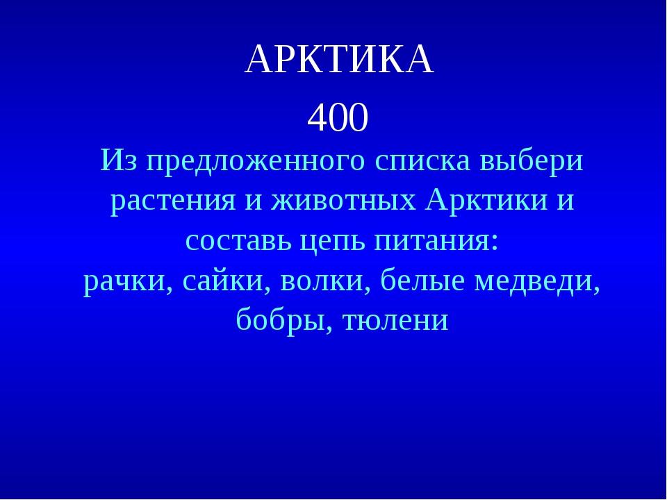 АРКТИКА 400 Из предложенного списка выбери растения и животных Арктики и сост...