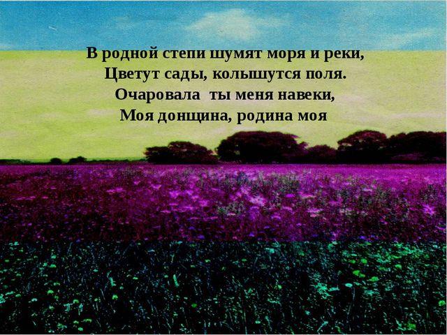 В родной степи шумят моря и реки, Цветут сады, колышутся поля. Очаровала ты...