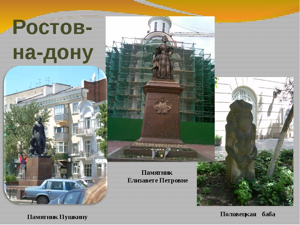 Ростов- на-дону Памятник Пушкину Памятник Елизавете Петровне Половецкая баба