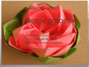 Мастер- класс « Цветок лотоса» Учитель технологии МАОУ «Лицей № 36» Матутина