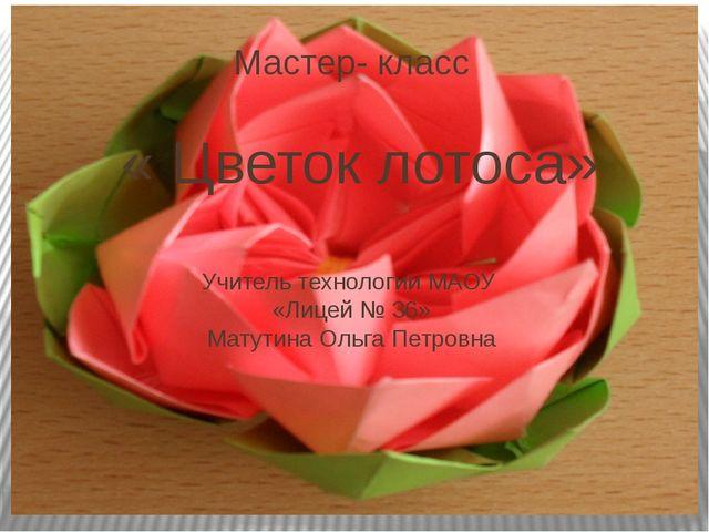 Мастер- класс « Цветок лотоса» Учитель технологии МАОУ «Лицей № 36» Матутина...