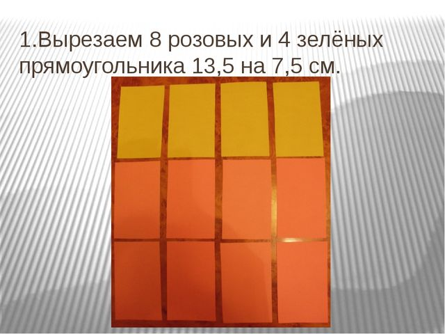 1.Вырезаем 8 розовых и 4 зелёных прямоугольника 13,5 на 7,5 см.