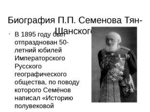 Биография П.П. Семенова Тян-Шанского В1895 годубыл отпразднован 50-летний