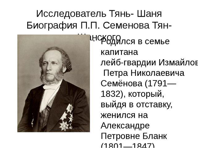 Исследователь Тянь- Шаня Биография П.П. Семенова Тян-Шанского Родился в семье...