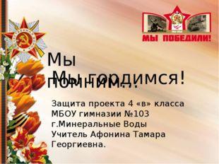 Мы помним… Мы гордимся! Защита проекта 4 «в» класса МБОУ гимназии №103 г.Мин