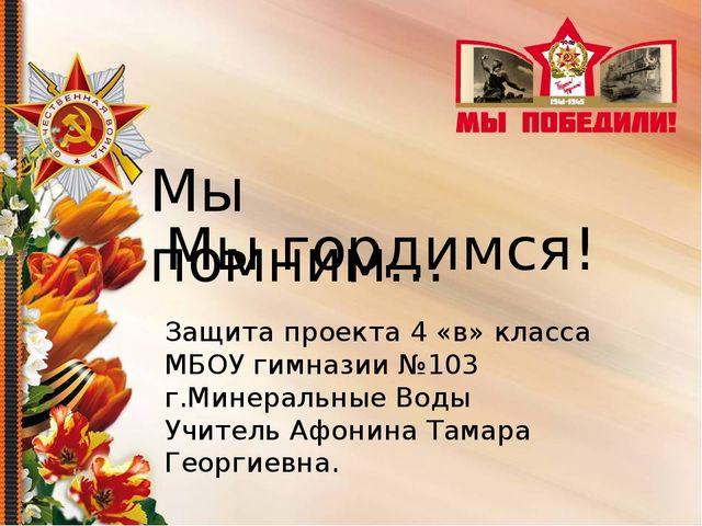 Мы помним… Мы гордимся! Защита проекта 4 «в» класса МБОУ гимназии №103 г.Мин...