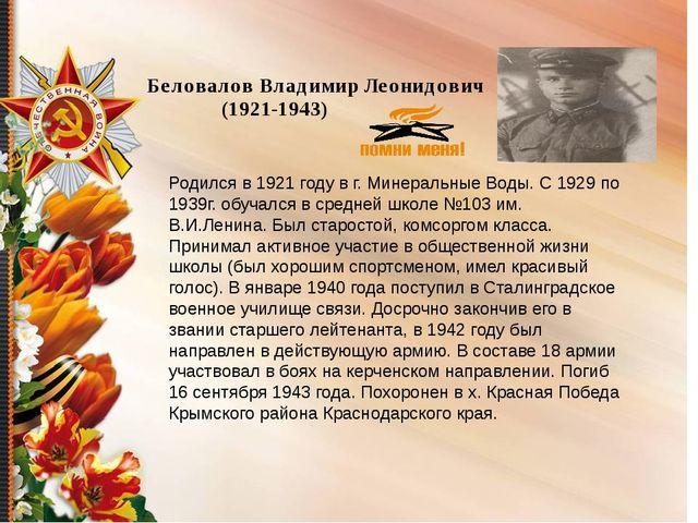 Беловалов Владимир Леонидович (1921-1943) Родился в 1921 году в г. Минеральн...